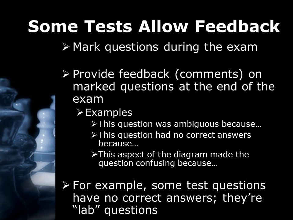 Some Tests Allow Feedback  Mark questions during the exam  Provide feedback (comments) on marked questions at the end of the exam  Examples  This question was ambiguous because…  This question had no correct answers because…  This aspect of the diagram made the question confusing because…  For example, some test questions have no correct answers; they're lab questions