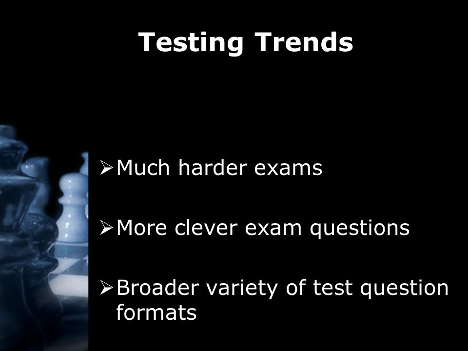 Testing Trends  Much harder exams  More clever exam questions  Broader variety of test question formats