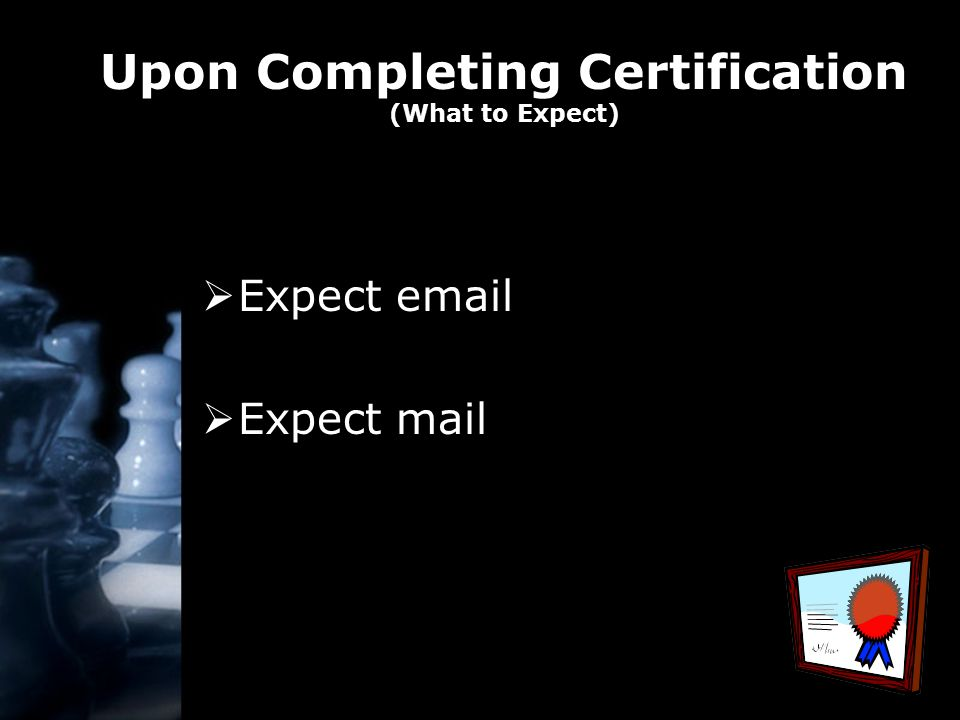 Upon Completing Certification (What to Expect)  Expect email  Expect mail