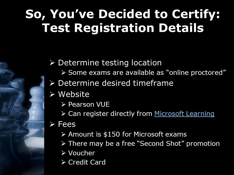 So, You've Decided to Certify: Test Registration Details  Determine testing location  Some exams are available as online proctored  Determine desired timeframe  Website  Pearson VUE  Can register directly from Microsoft LearningMicrosoft Learning  Fees  Amount is $150 for Microsoft exams  There may be a free Second Shot promotion  Voucher  Credit Card