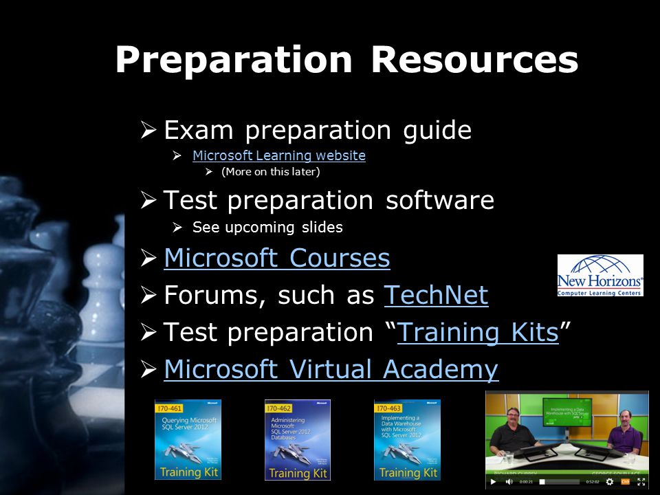 Preparation Resources  Exam preparation guide  Microsoft Learning website Microsoft Learning website  (More on this later)  Test preparation software  See upcoming slides  Microsoft Courses Microsoft Courses  Forums, such as TechNetTechNet  Test preparation Training Kits Training Kits  Microsoft Virtual Academy Microsoft Virtual Academy