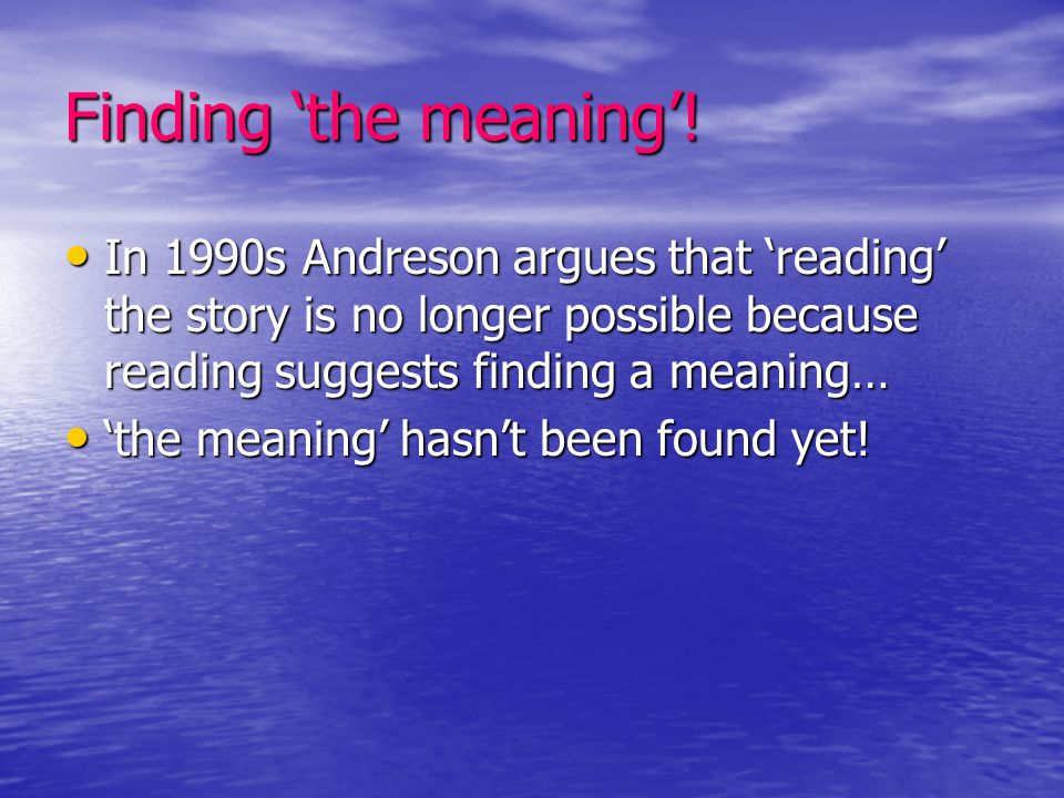 Finding 'the meaning'! In 1990s Andreson argues that 'reading' the story is no longer possible because reading suggests finding a meaning… In 1990s An