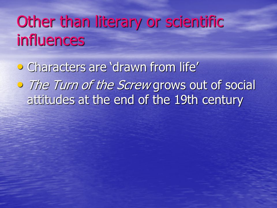 Other than literary or scientific influences Characters are 'drawn from life' Characters are 'drawn from life' The Turn of the Screw grows out of soci
