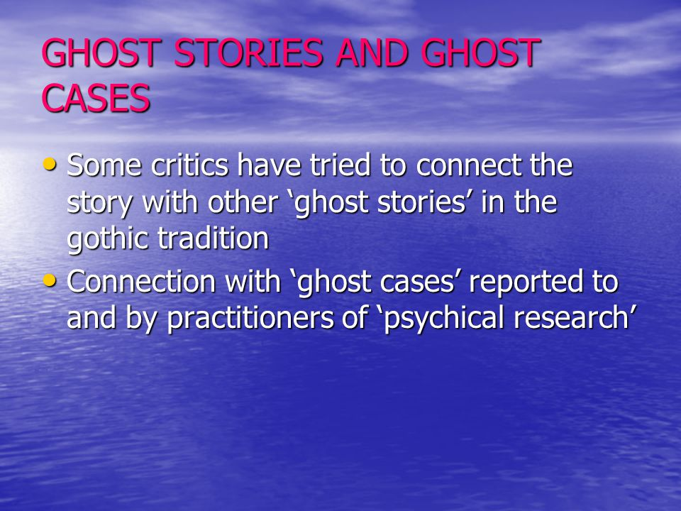 GHOST STORIES AND GHOST CASES Some critics have tried to connect the story with other 'ghost stories' in the gothic tradition Connection with 'ghost c