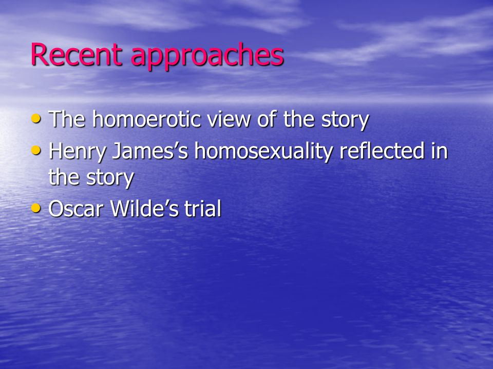 Recent approaches The homoerotic view of the story The homoerotic view of the story Henry James's homosexuality reflected in the story Henry James's h
