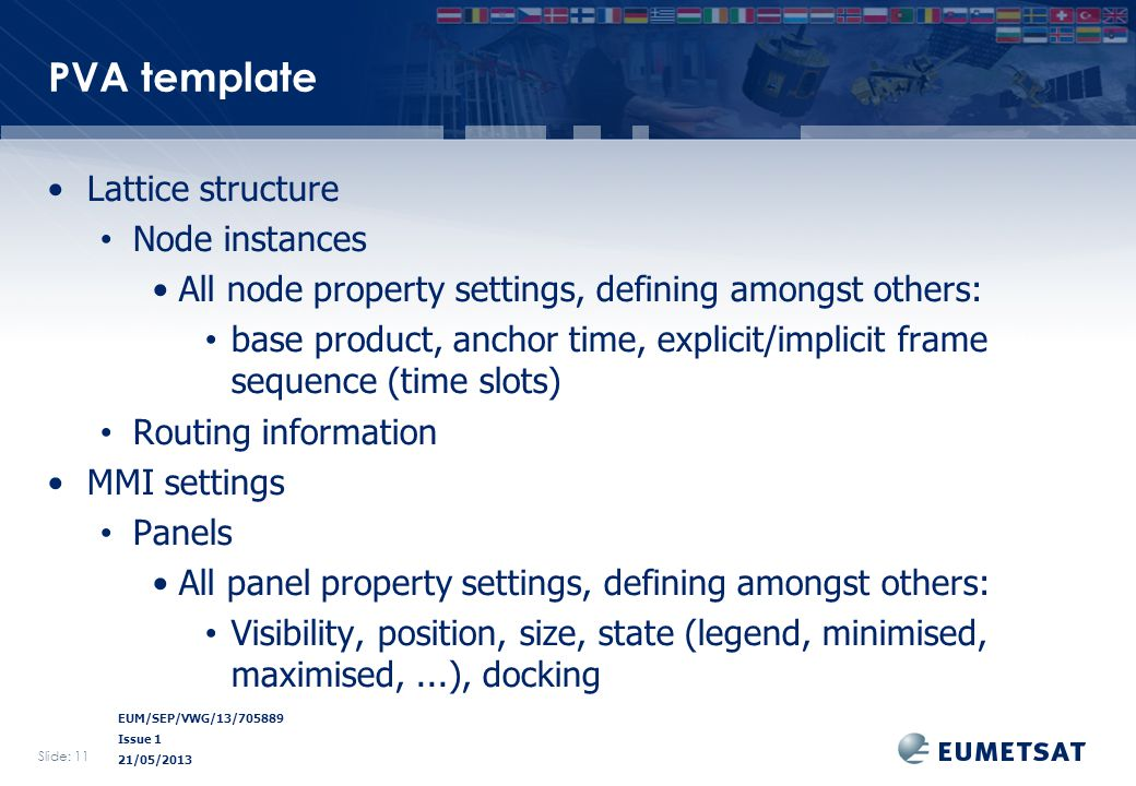 EUM/SEP/VWG/13/705889 Issue 1 21/05/2013 PVA template Lattice structure Node instances All node property settings, defining amongst others: base product, anchor time, explicit/implicit frame sequence (time slots) Routing information MMI settings Panels All panel property settings, defining amongst others: Visibility, position, size, state (legend, minimised, maximised,...), docking Slide: 11