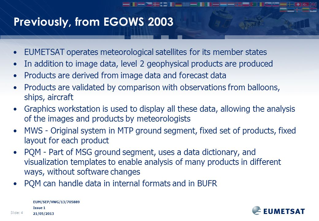 EUM/SEP/VWG/13/705889 Issue 1 21/05/2013 Previously, from EGOWS 2003 EUMETSAT operates meteorological satellites for its member states In addition to image data, level 2 geophysical products are produced Products are derived from image data and forecast data Products are validated by comparison with observations from balloons, ships, aircraft Graphics workstation is used to display all these data, allowing the analysis of the images and products by meteorologists MWS - Original system in MTP ground segment, fixed set of products, fixed layout for each product PQM - Part of MSG ground segment, uses a data dictionary, and visualization templates to enable analysis of many products in different ways, without software changes PQM can handle data in internal formats and in BUFR Slide: 4