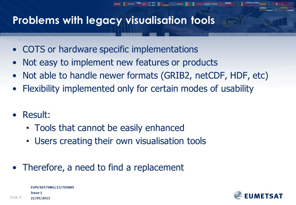 EUM/SEP/VWG/13/705889 Issue 1 21/05/2013 Problems with legacy visualisation tools COTS or hardware specific implementations Not easy to implement new features or products Not able to handle newer formats (GRIB2, netCDF, HDF, etc) Flexibility implemented only for certain modes of usability Result: Tools that cannot be easily enhanced Users creating their own visualisation tools Therefore, a need to find a replacement Slide: 5
