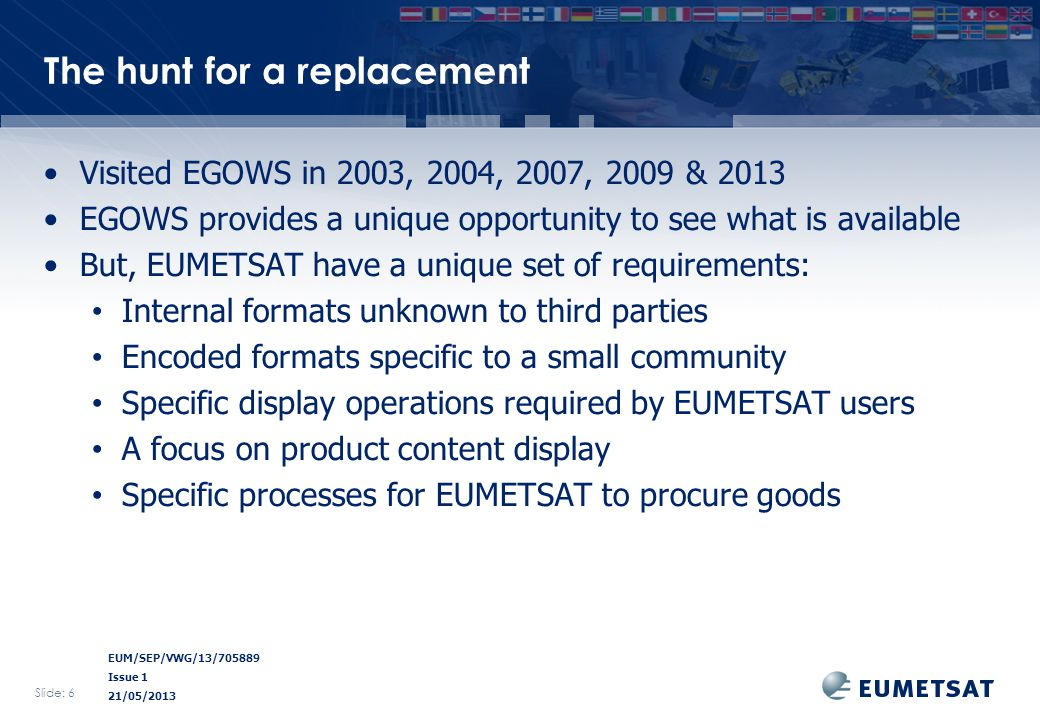 EUM/SEP/VWG/13/705889 Issue 1 21/05/2013 The hunt for a replacement Visited EGOWS in 2003, 2004, 2007, 2009 & 2013 EGOWS provides a unique opportunity to see what is available But, EUMETSAT have a unique set of requirements: Internal formats unknown to third parties Encoded formats specific to a small community Specific display operations required by EUMETSAT users A focus on product content display Specific processes for EUMETSAT to procure goods Slide: 6