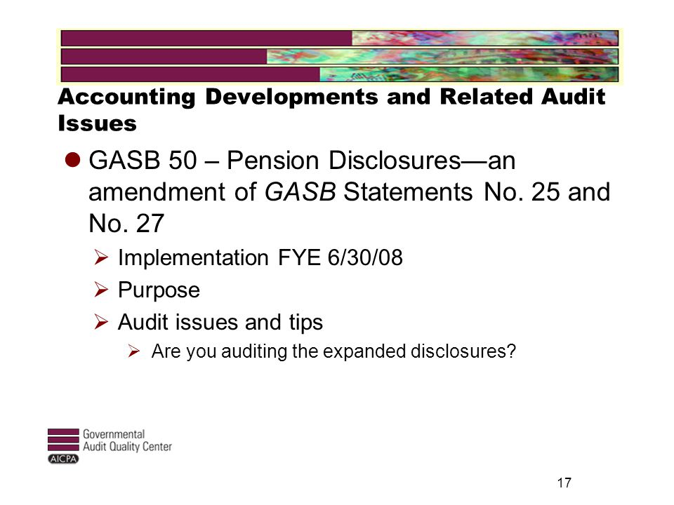 Accounting Developments and Related Audit Issues GASB 50 – Pension Disclosures—an amendment of GASB Statements No.