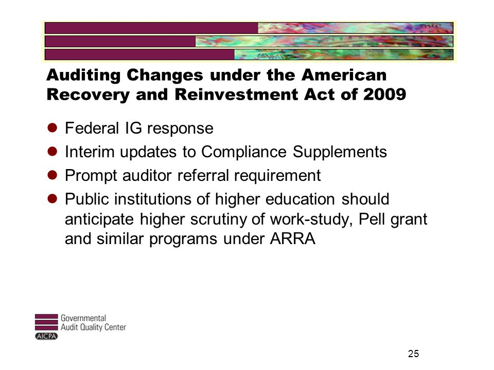 Auditing Changes under the American Recovery and Reinvestment Act of 2009 Federal IG response Interim updates to Compliance Supplements Prompt auditor referral requirement Public institutions of higher education should anticipate higher scrutiny of work-study, Pell grant and similar programs under ARRA 25
