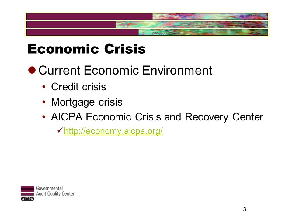 Economic Crisis Current Economic Environment Credit crisis Mortgage crisis AICPA Economic Crisis and Recovery Center http://economy.aicpa.org/ 3