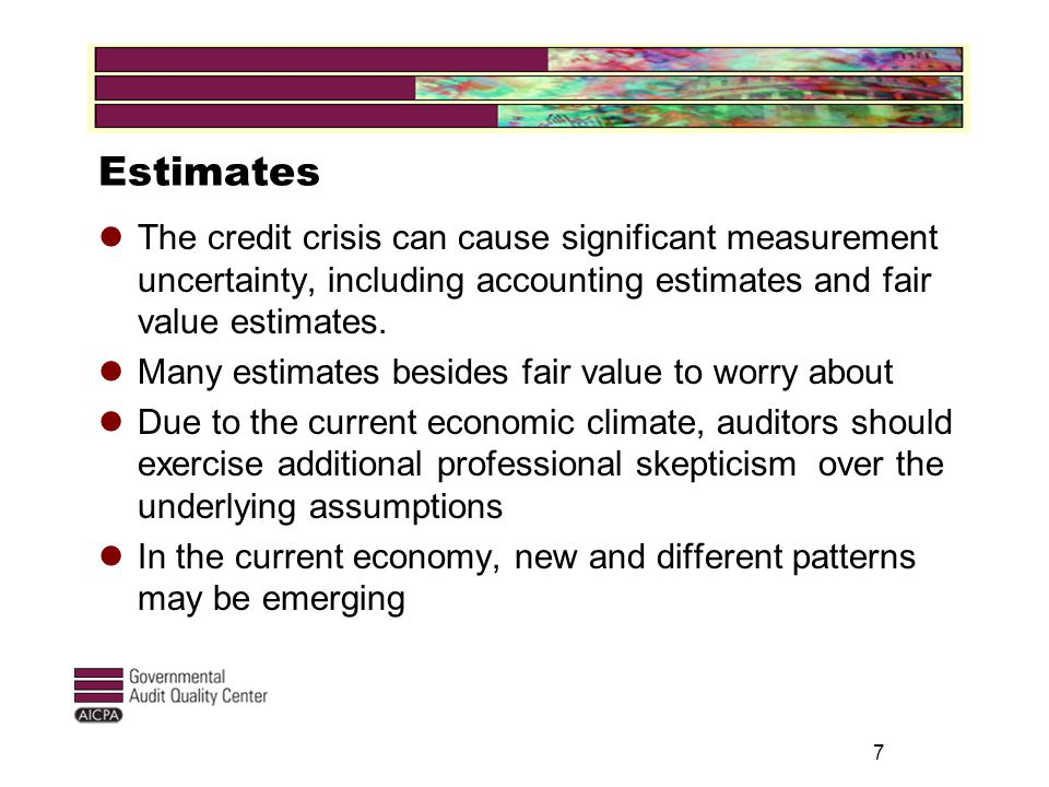 Estimates The credit crisis can cause significant measurement uncertainty, including accounting estimates and fair value estimates.