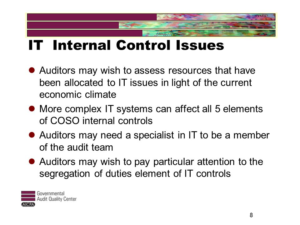 IT Internal Control Issues Auditors may wish to assess resources that have been allocated to IT issues in light of the current economic climate More complex IT systems can affect all 5 elements of COSO internal controls Auditors may need a specialist in IT to be a member of the audit team Auditors may wish to pay particular attention to the segregation of duties element of IT controls 8