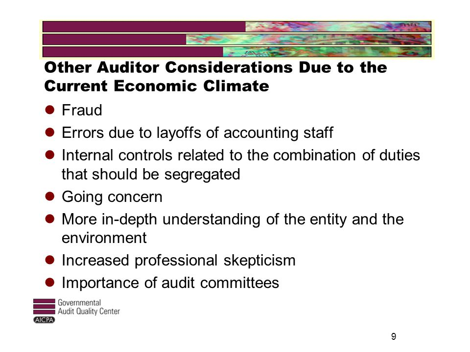 Other Auditor Considerations Due to the Current Economic Climate Fraud Errors due to layoffs of accounting staff Internal controls related to the combination of duties that should be segregated Going concern More in-depth understanding of the entity and the environment Increased professional skepticism Importance of audit committees 9