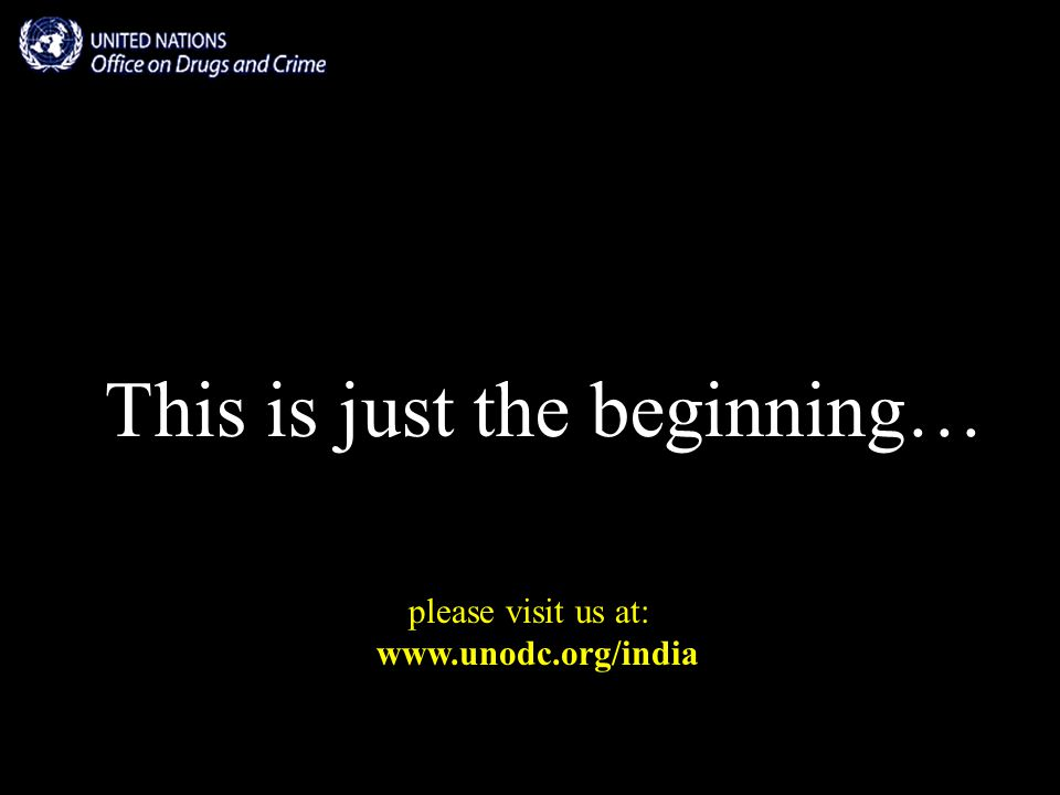 This is just the beginning… please visit us at: www.unodc.org/india