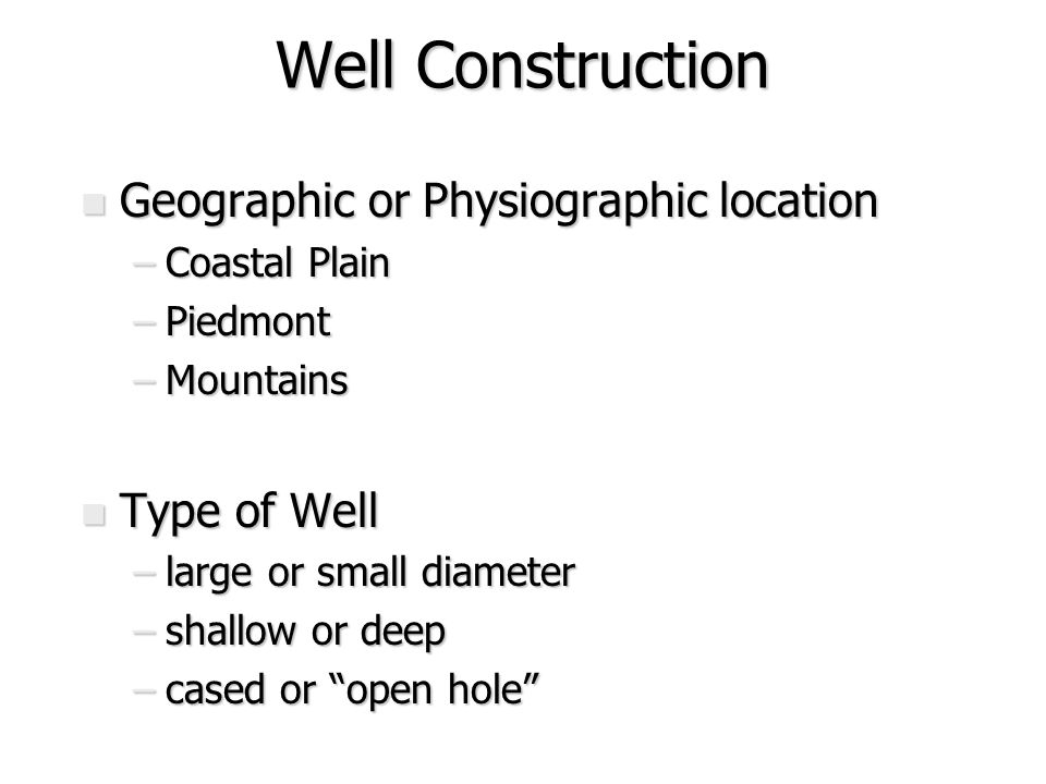 Well Construction n Geographic or Physiographic location –Coastal Plain –Piedmont –Mountains n Type of Well –large or small diameter –shallow or deep –cased or open hole