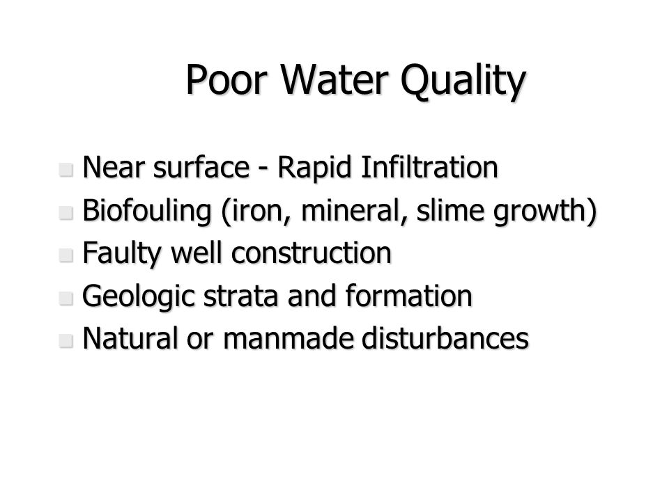 Poor Water Quality Poor Water Quality n Near surface - Rapid Infiltration n Biofouling (iron, mineral, slime growth) n Faulty well construction n Geologic strata and formation n Natural or manmade disturbances