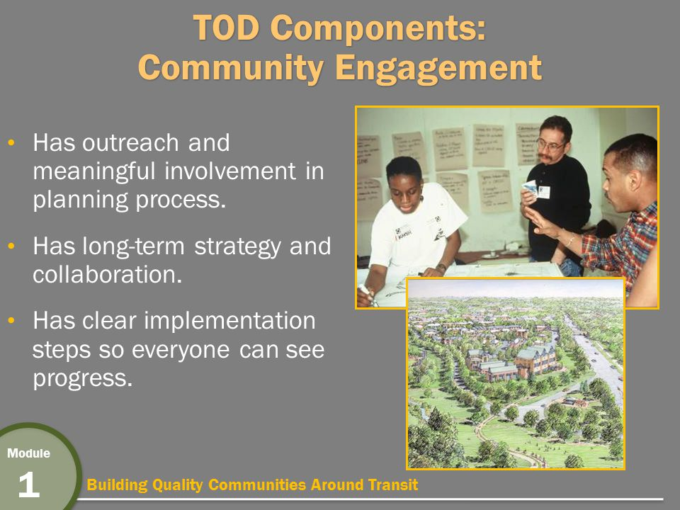 Building Quality Communities Around Transit Module 1 TOD Components: Community Engagement Has outreach and meaningful involvement in planning process.