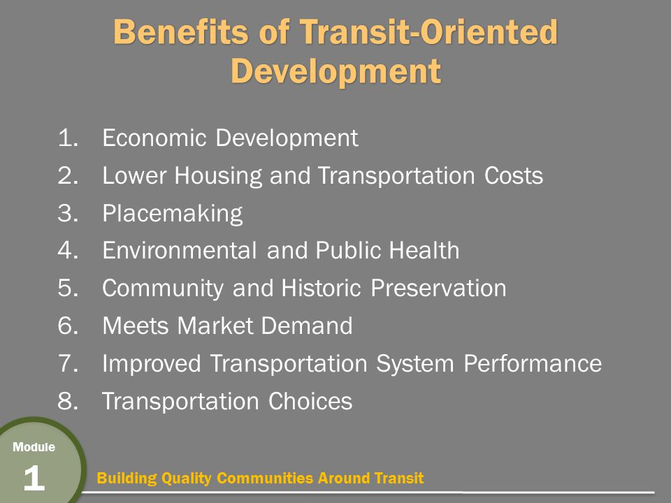 Building Quality Communities Around Transit Module 1 Benefits of Transit-Oriented Development 1.Economic Development 2.Lower Housing and Transportation Costs 3.Placemaking 4.Environmental and Public Health 5.Community and Historic Preservation 6.Meets Market Demand 7.Improved Transportation System Performance 8.Transportation Choices