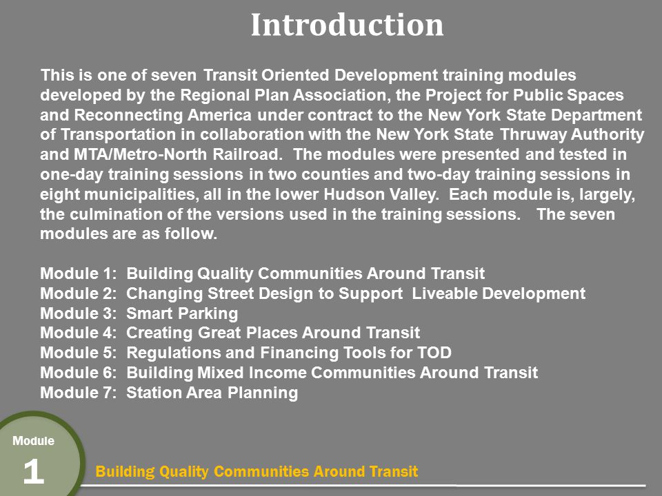 Building Quality Communities Around Transit Module 1 Benefit 8: Transportation Choice Higher transit ridership Increased walking and biking Reduced auto ownership and use Shorter commutes Existing Commute Mode within ½-mile of station StationTransitWalkBike Nanuet9%1%0.3% Spring Valley12%3%0.4% Suffern12%4%1.6% Tarrytown19%8%0.2% White Plains21%9%0.1% Port Chester13%12%0.1% Source: US Census 2000 and Center for TOD National TOD Database