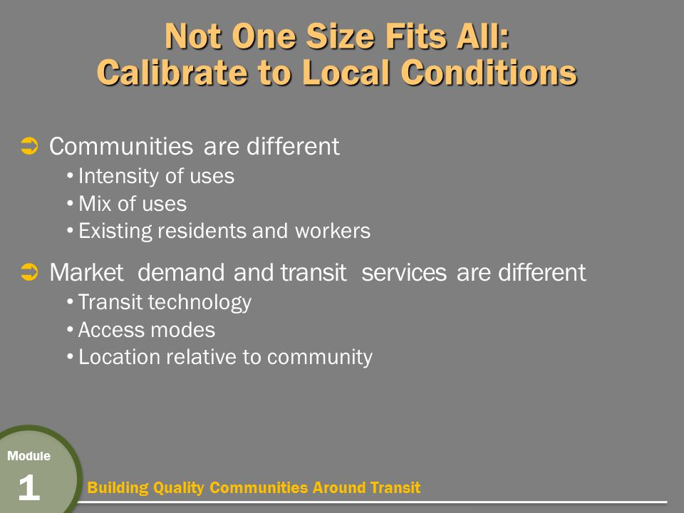 Building Quality Communities Around Transit Module 1 Not One Size Fits All: Calibrate to Local Conditions  Communities are different Intensity of uses Mix of uses Existing residents and workers  Market demand and transit services are different Transit technology Access modes Location relative to community
