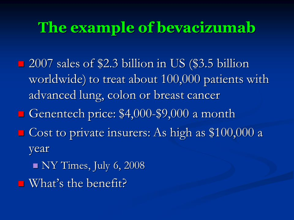 The example of bevacizumab 2007 sales of $2.3 billion in US ($3.5 billion worldwide) to treat about 100,000 patients with advanced lung, colon or breast cancer 2007 sales of $2.3 billion in US ($3.5 billion worldwide) to treat about 100,000 patients with advanced lung, colon or breast cancer Genentech price: $4,000-$9,000 a month Genentech price: $4,000-$9,000 a month Cost to private insurers: As high as $100,000 a year Cost to private insurers: As high as $100,000 a year NY Times, July 6, 2008 NY Times, July 6, 2008 What's the benefit.