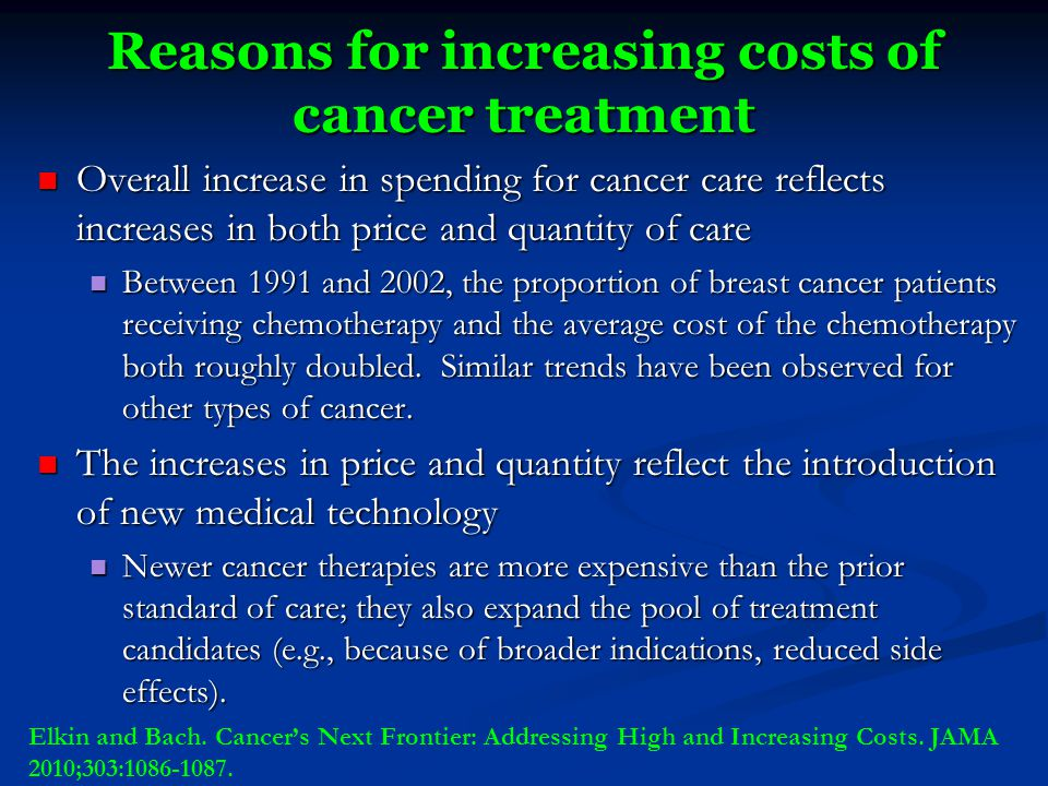 Reasons for increasing costs of cancer treatment Overall increase in spending for cancer care reflects increases in both price and quantity of care Overall increase in spending for cancer care reflects increases in both price and quantity of care Between 1991 and 2002, the proportion of breast cancer patients receiving chemotherapy and the average cost of the chemotherapy both roughly doubled.