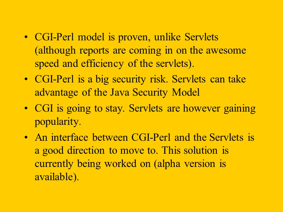 CGI-Perl model is proven, unlike Servlets (although reports are coming in on the awesome speed and efficiency of the servlets).