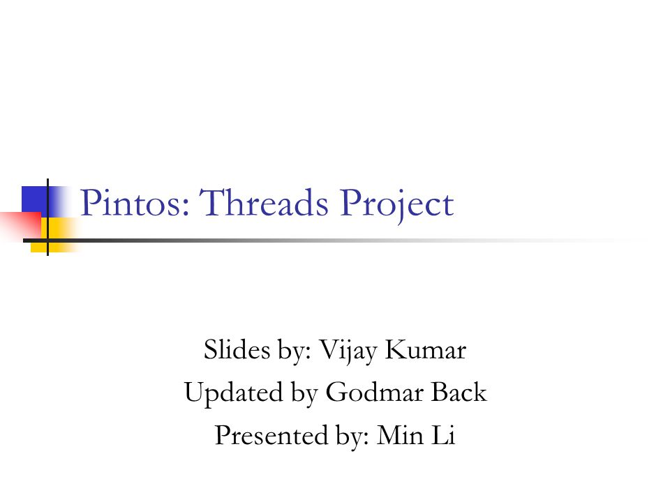 Pintos: Threads Project Slides by: Vijay Kumar Updated by Godmar Back Presented by: Min Li
