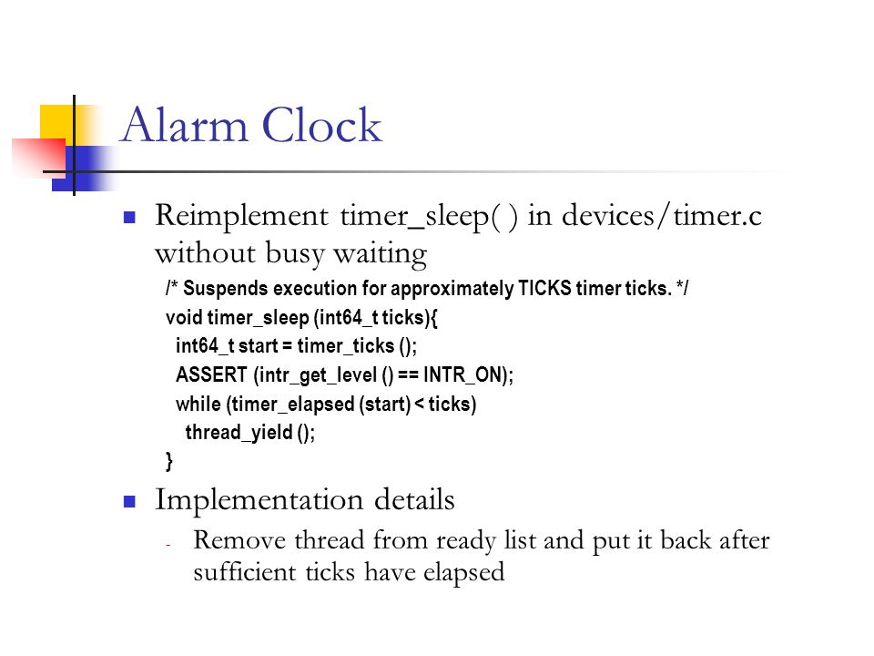 Alarm Clock Reimplement timer_sleep( ) in devices/timer.c without busy waiting /* Suspends execution for approximately TICKS timer ticks.
