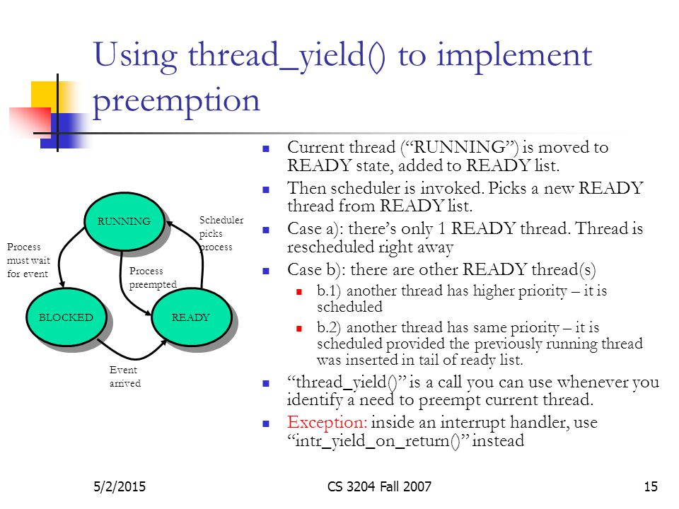 5/2/2015CS 3204 Fall 200715 Using thread_yield() to implement preemption Current thread ( RUNNING ) is moved to READY state, added to READY list.