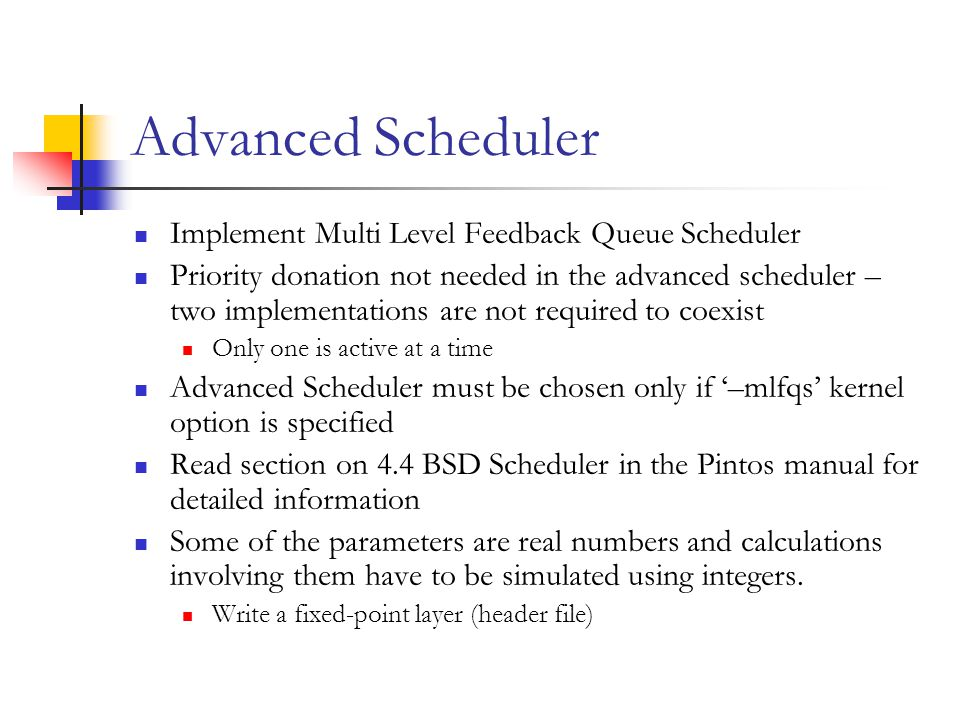 Advanced Scheduler Implement Multi Level Feedback Queue Scheduler Priority donation not needed in the advanced scheduler – two implementations are not required to coexist Only one is active at a time Advanced Scheduler must be chosen only if '–mlfqs' kernel option is specified Read section on 4.4 BSD Scheduler in the Pintos manual for detailed information Some of the parameters are real numbers and calculations involving them have to be simulated using integers.