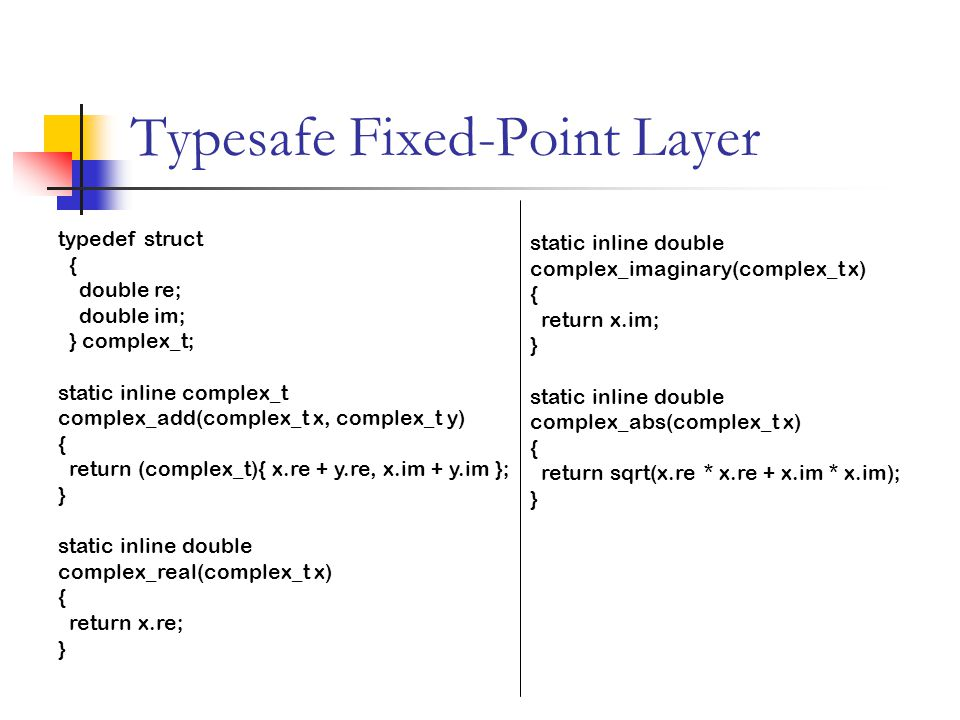 Typesafe Fixed-Point Layer typedef struct { doublere; doubleim; } complex_t; static inline complex_t complex_add(complex_t x, complex_t y) { return (complex_t){ x.re + y.re, x.im + y.im }; } static inline double complex_real(complex_t x) { return x.re; } static inline double complex_imaginary(complex_t x) { return x.im; } static inline double complex_abs(complex_t x) { return sqrt(x.re * x.re + x.im * x.im); }