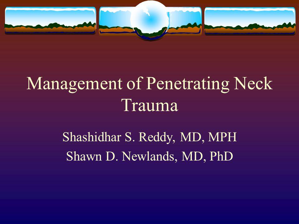 Management of Penetrating Neck Trauma Shashidhar S. Reddy, MD, MPH Shawn D. Newlands, MD, PhD