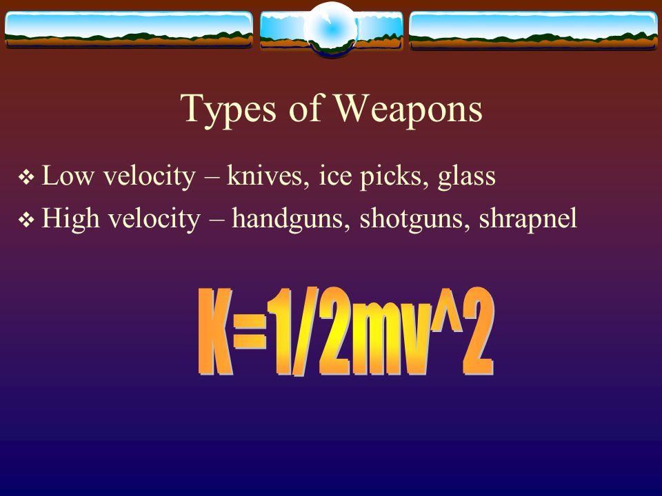 Types of Weapons  Low velocity – knives, ice picks, glass  High velocity – handguns, shotguns, shrapnel