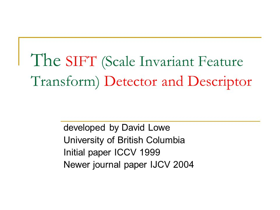The SIFT (Scale Invariant Feature Transform) Detector and Descriptor developed by David Lowe University of British Columbia Initial paper ICCV 1999 Ne