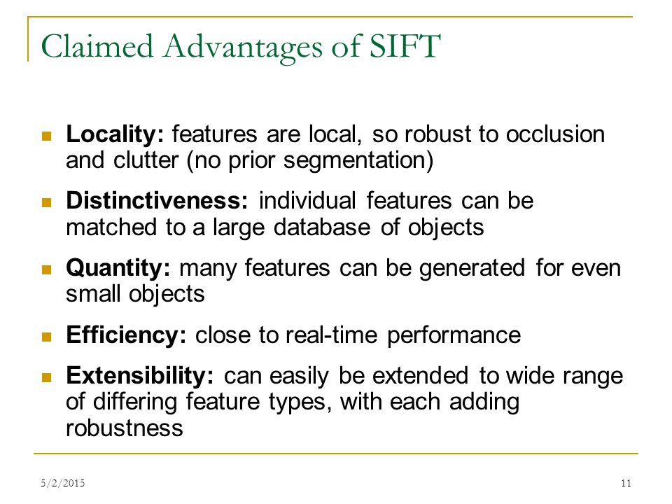 5/2/201511 Claimed Advantages of SIFT Locality: features are local, so robust to occlusion and clutter (no prior segmentation) Distinctiveness: indivi