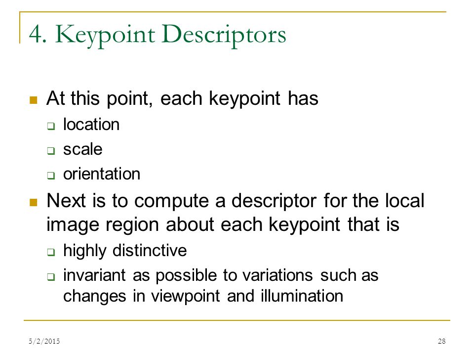 5/2/201528 4. Keypoint Descriptors At this point, each keypoint has  location  scale  orientation Next is to compute a descriptor for the local ima