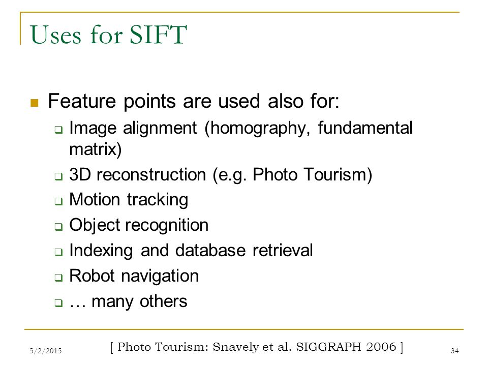 5/2/201534 Uses for SIFT Feature points are used also for:  Image alignment (homography, fundamental matrix)  3D reconstruction (e.g. Photo Tourism)