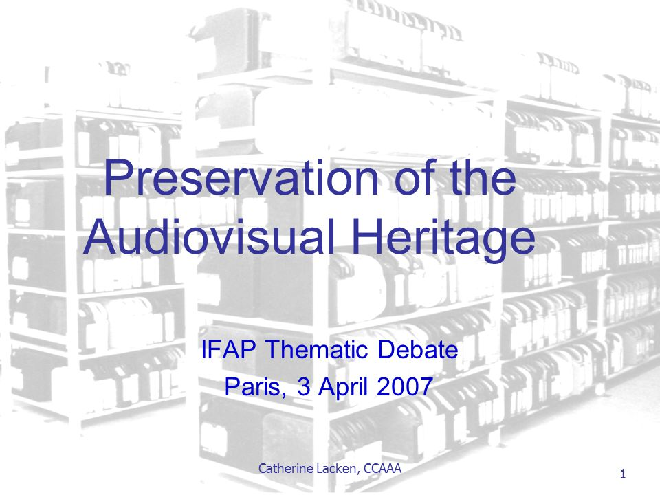 Catherine Lacken, CCAAA 1 Preservation of the Audiovisual Heritage IFAP Thematic Debate Paris, 3 April 2007