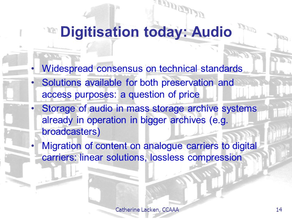 Catherine Lacken, CCAAA 14 Digitisation today: Audio Widespread consensus on technical standards Solutions available for both preservation and access