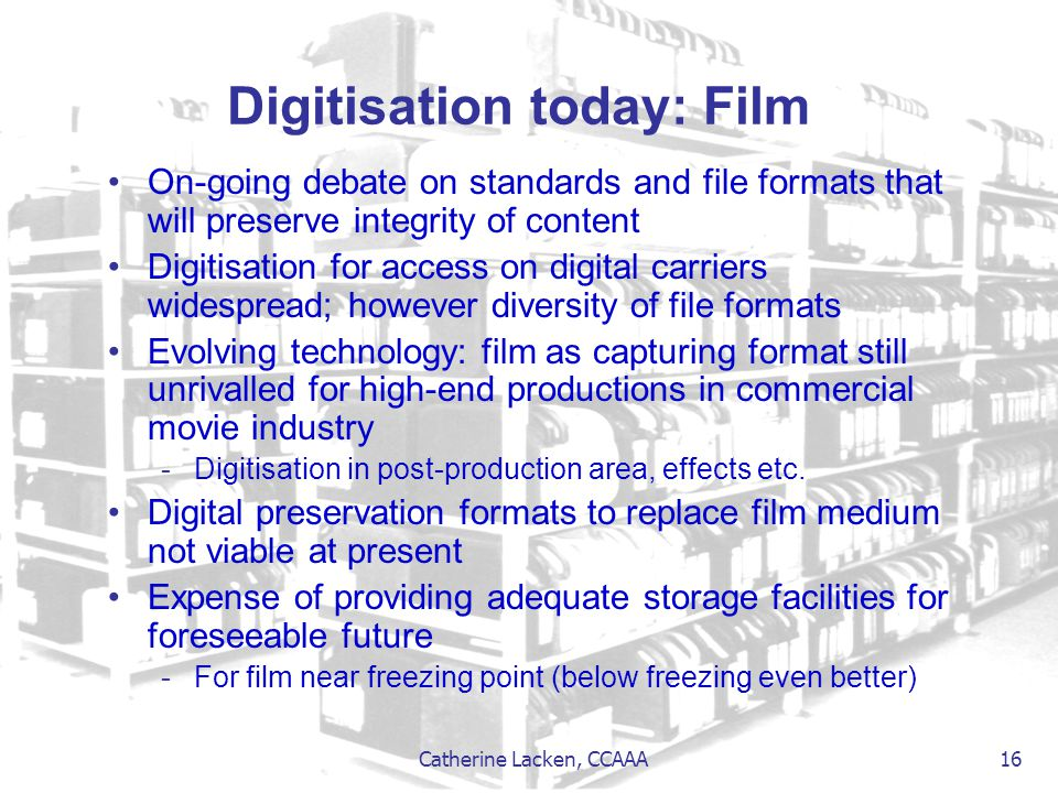 Catherine Lacken, CCAAA 16 Digitisation today: Film On-going debate on standards and file formats that will preserve integrity of content Digitisation