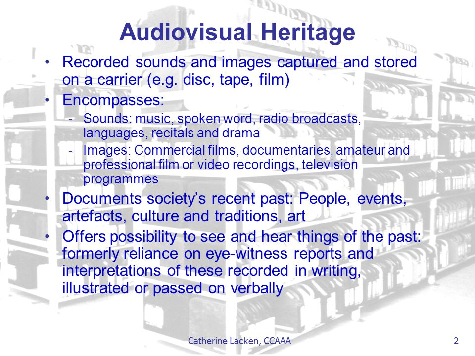 Catherine Lacken, CCAAA 2 Audiovisual Heritage Recorded sounds and images captured and stored on a carrier (e.g. disc, tape, film) Encompasses: -Sound