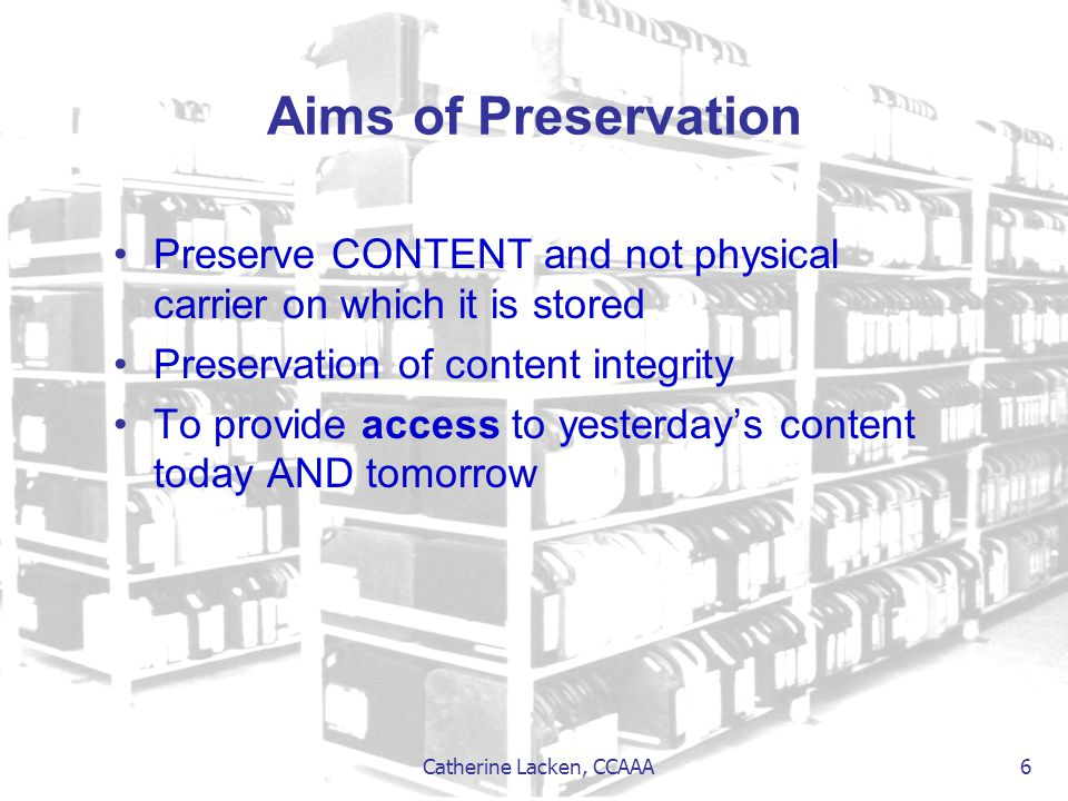 Catherine Lacken, CCAAA 6 Aims of Preservation Preserve CONTENT and not physical carrier on which it is stored Preservation of content integrity To pr
