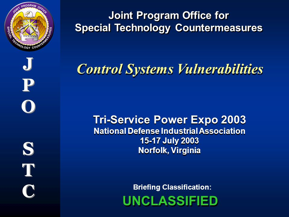 Joint Program Office for Special Technology Countermeasures Joint Program Office for Special Technology Countermeasures JPOSTCJPOSTC JPOSTCJPOSTC Briefing Classification: Tri-Service Power Expo 2003 National Defense Industrial Association 15-17 July 2003 Norfolk, Virginia Tri-Service Power Expo 2003 National Defense Industrial Association 15-17 July 2003 Norfolk, Virginia UNCLASSIFIED Control Systems Vulnerabilities
