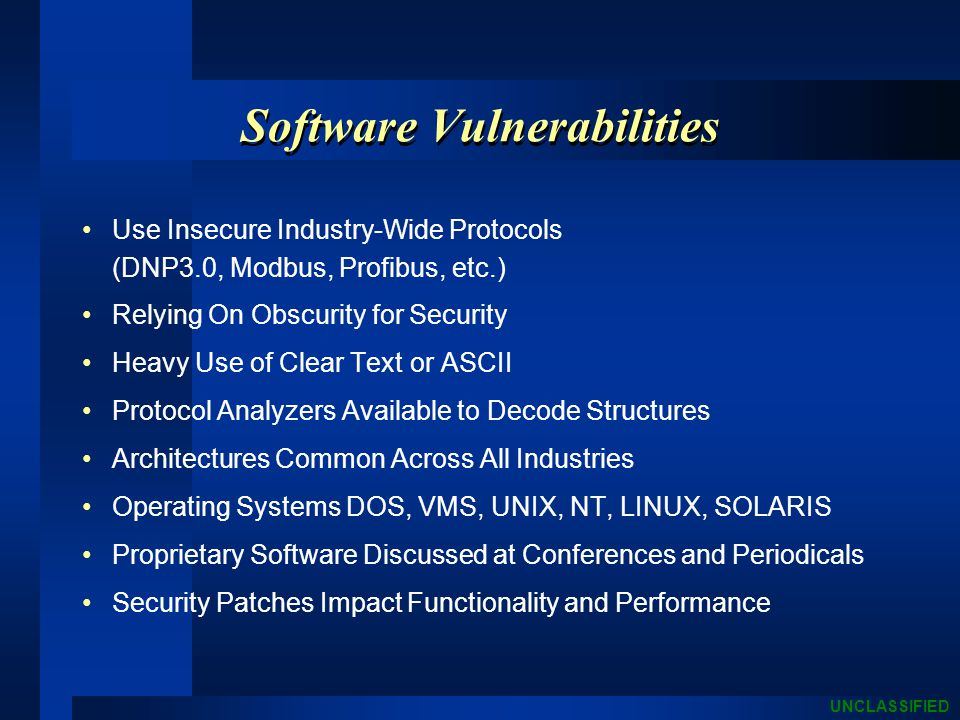 UNCLASSIFIED Software Vulnerabilities Use Insecure Industry-Wide Protocols (DNP3.0, Modbus, Profibus, etc.) Relying On Obscurity for Security Heavy Use of Clear Text or ASCII Protocol Analyzers Available to Decode Structures Architectures Common Across All Industries Operating Systems DOS, VMS, UNIX, NT, LINUX, SOLARIS Proprietary Software Discussed at Conferences and Periodicals Security Patches Impact Functionality and Performance