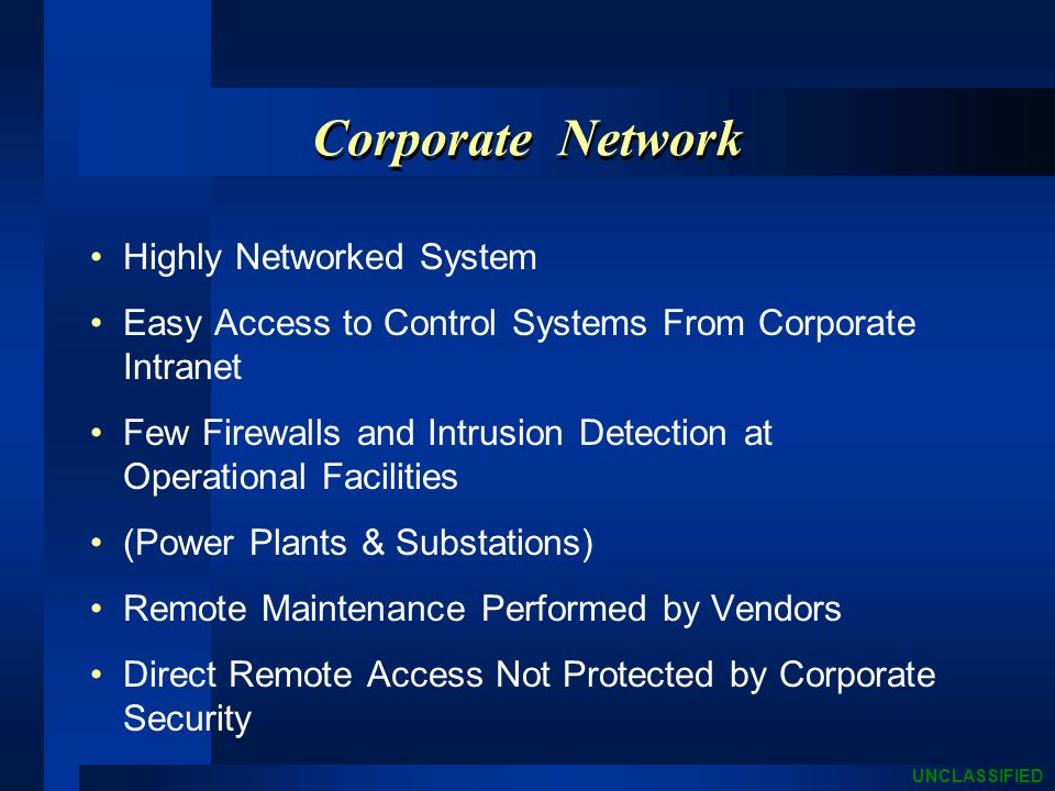 UNCLASSIFIED Corporate Network Highly Networked System Easy Access to Control Systems From Corporate Intranet Few Firewalls and Intrusion Detection at Operational Facilities (Power Plants & Substations) Remote Maintenance Performed by Vendors Direct Remote Access Not Protected by Corporate Security