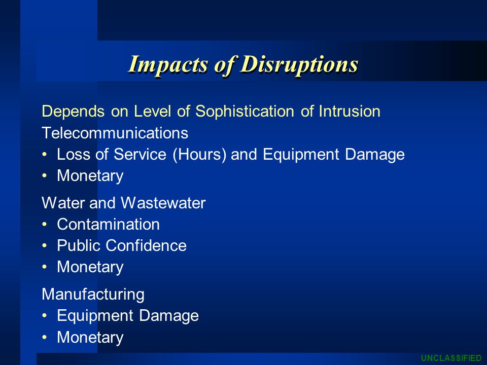 UNCLASSIFIED Impacts of Disruptions Depends on Level of Sophistication of Intrusion Telecommunications Loss of Service (Hours) and Equipment Damage Monetary Water and Wastewater Contamination Public Confidence Monetary Manufacturing Equipment Damage Monetary