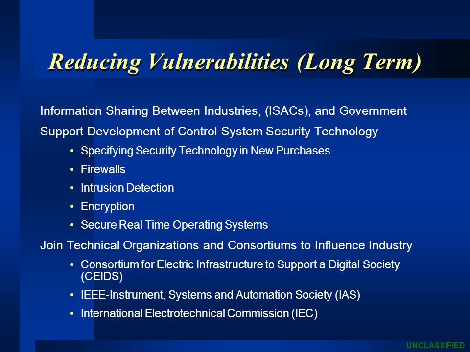 UNCLASSIFIED Reducing Vulnerabilities (Long Term) Information Sharing Between Industries, (ISACs), and Government Support Development of Control System Security Technology Specifying Security Technology in New Purchases Firewalls Intrusion Detection Encryption Secure Real Time Operating Systems Join Technical Organizations and Consortiums to Influence Industry Consortium for Electric Infrastructure to Support a Digital Society (CEIDS) IEEE-Instrument, Systems and Automation Society (IAS) International Electrotechnical Commission (IEC)